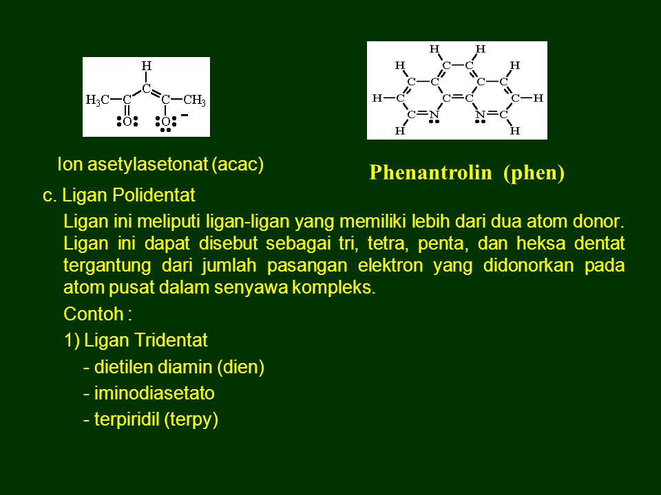 2) Ligan Tetradentat a) Ligan linier terbuka - Trietilen tetraamin (trien) b) Ligan tripod - Nitrilo triasetato (nta) - Tris (dimetil amino) amin - Tris (diphenil fosfino) amin (senyawa serupa dapat dibentuk oleh unsur As dan P) c) Ligan siklis - Porfirin - Ptalosianin 3) Ligan Pentadentat - Etilen diamin triasetato - tetraetilen pentamin