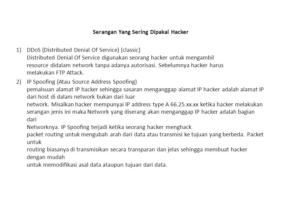 Serangan Yang Sering Dipakai Hacker 1)DDoS (Distributed Denial Of Service) [classic] Distributed Denial Of Service digunakan seorang hacker untuk mengambil resource didalam network tanpa adanya autorisasi.