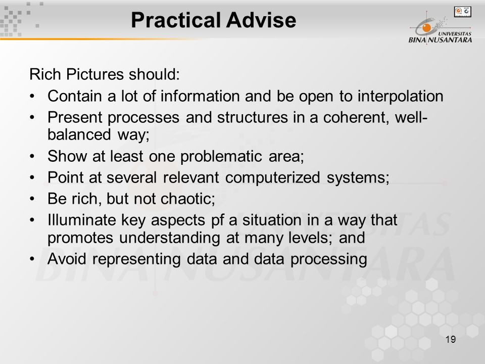19 Practical Advise Rich Pictures should: Contain a lot of information and be open to interpolation Present processes and structures in a coherent, well- balanced way; Show at least one problematic area; Point at several relevant computerized systems; Be rich, but not chaotic; Illuminate key aspects pf a situation in a way that promotes understanding at many levels; and Avoid representing data and data processing