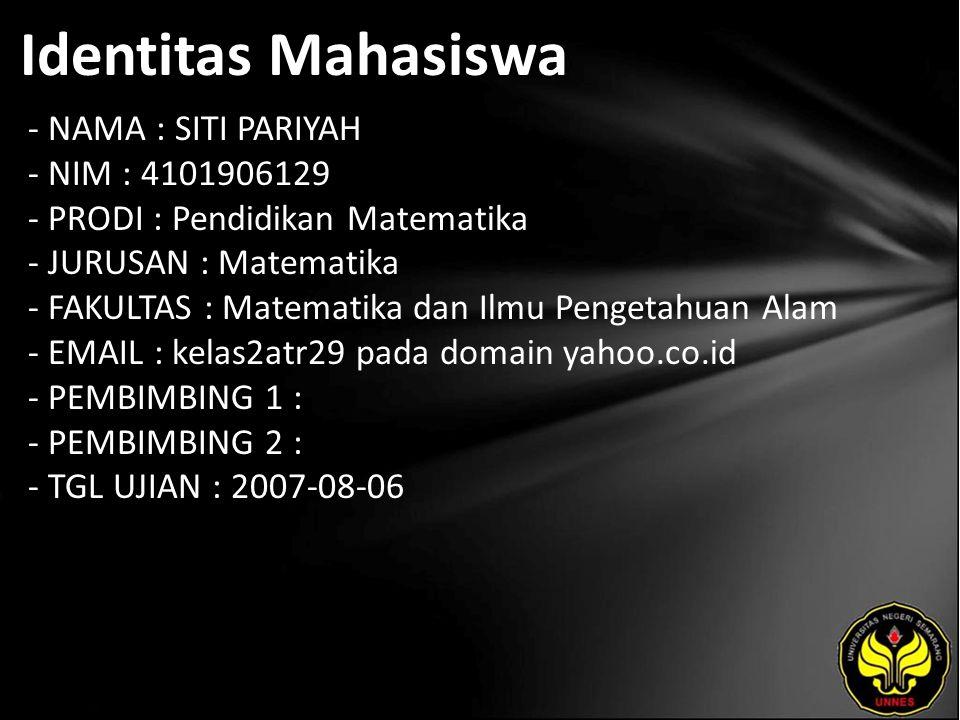 Identitas Mahasiswa - NAMA : SITI PARIYAH - NIM : 4101906129 - PRODI : Pendidikan Matematika - JURUSAN : Matematika - FAKULTAS : Matematika dan Ilmu Pengetahuan Alam - EMAIL : kelas2atr29 pada domain yahoo.co.id - PEMBIMBING 1 : - PEMBIMBING 2 : - TGL UJIAN : 2007-08-06