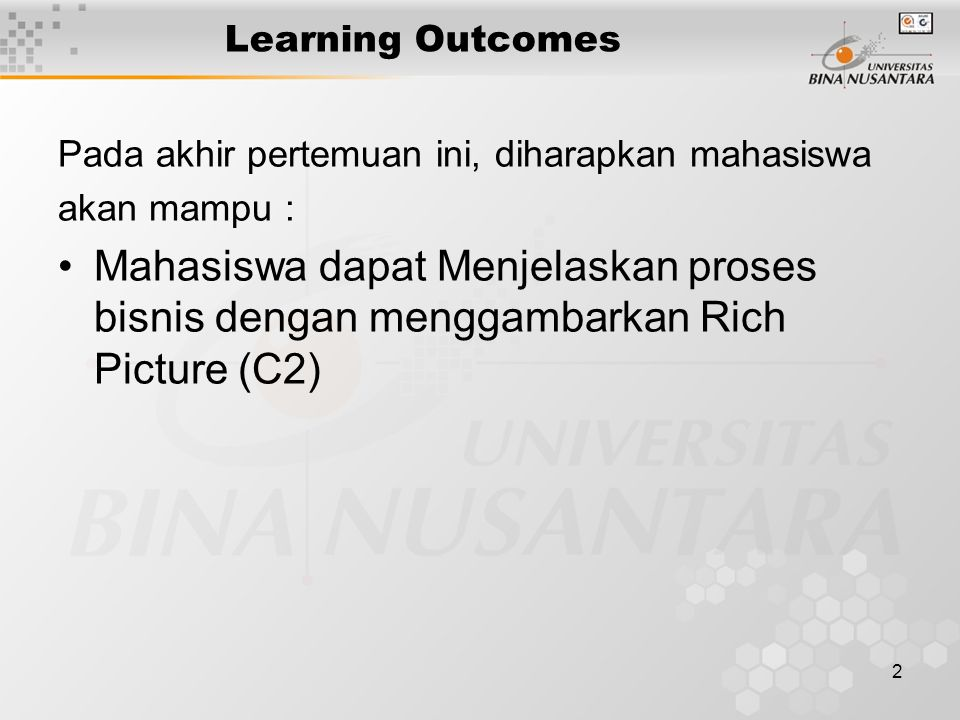 2 Learning Outcomes Pada akhir pertemuan ini, diharapkan mahasiswa akan mampu : Mahasiswa dapat Menjelaskan proses bisnis dengan menggambarkan Rich Picture (C2)