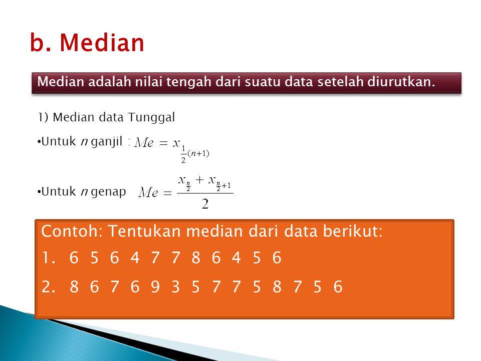 b. Median Median adalah nilai tengah dari suatu data setelah diurutkan. 1) Median data Tunggal Untuk n ganjil : Untuk n genap Contoh: Tentukan median