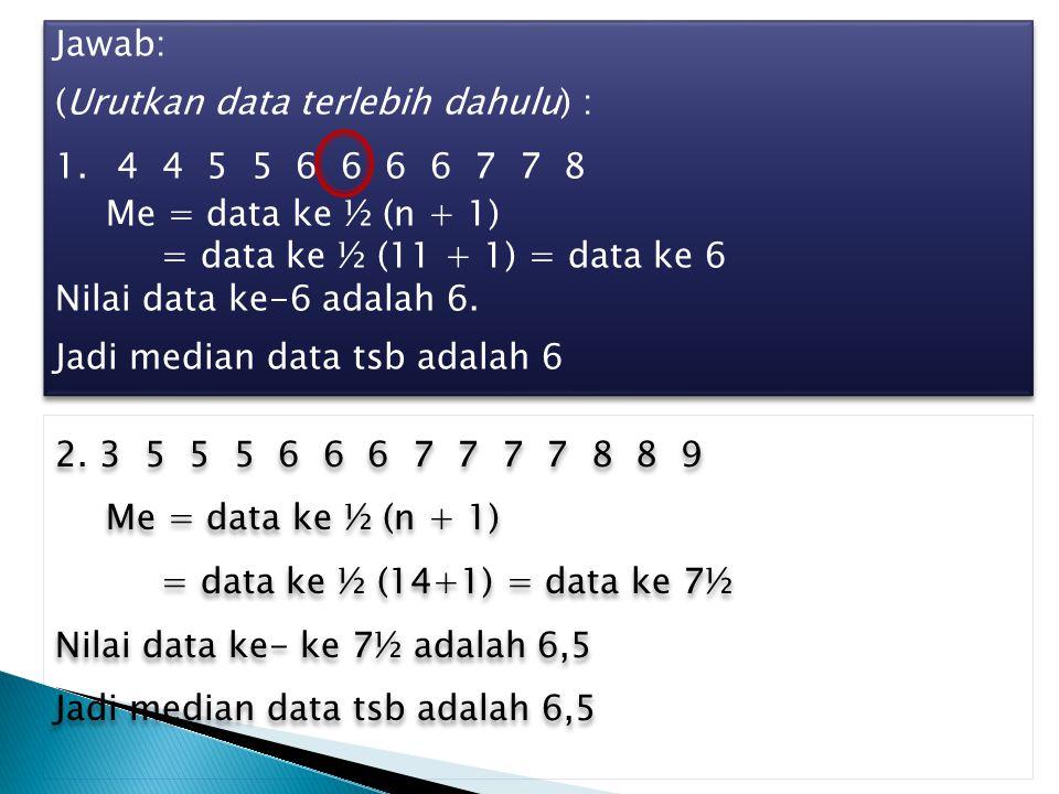 Jawab: (Urutkan data terlebih dahulu) : 1. 4 4 5 5 6 6 6 6 7 7 8 Me = data ke ½ (n + 1) = data ke ½ (11 + 1) = data ke 6 Nilai data ke-6 adalah 6. Jad