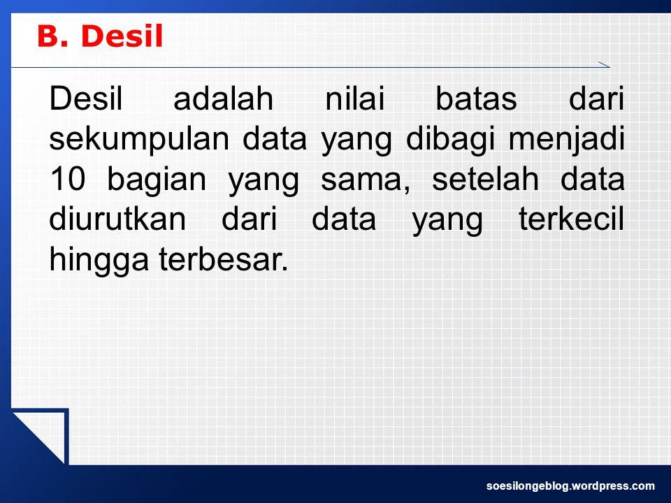 B. Desil Desil adalah nilai batas dari sekumpulan data yang dibagi menjadi 10 bagian yang sama, setelah data diurutkan dari data yang terkecil hingga