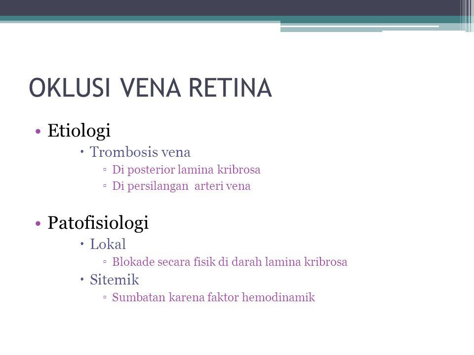 OKLUSI VENA RETINA Etiologi  Trombosis vena ▫Di posterior lamina kribrosa ▫Di persilangan arteri vena Patofisiologi  Lokal ▫Blokade secara fisik di darah lamina kribrosa  Sitemik ▫Sumbatan karena faktor hemodinamik