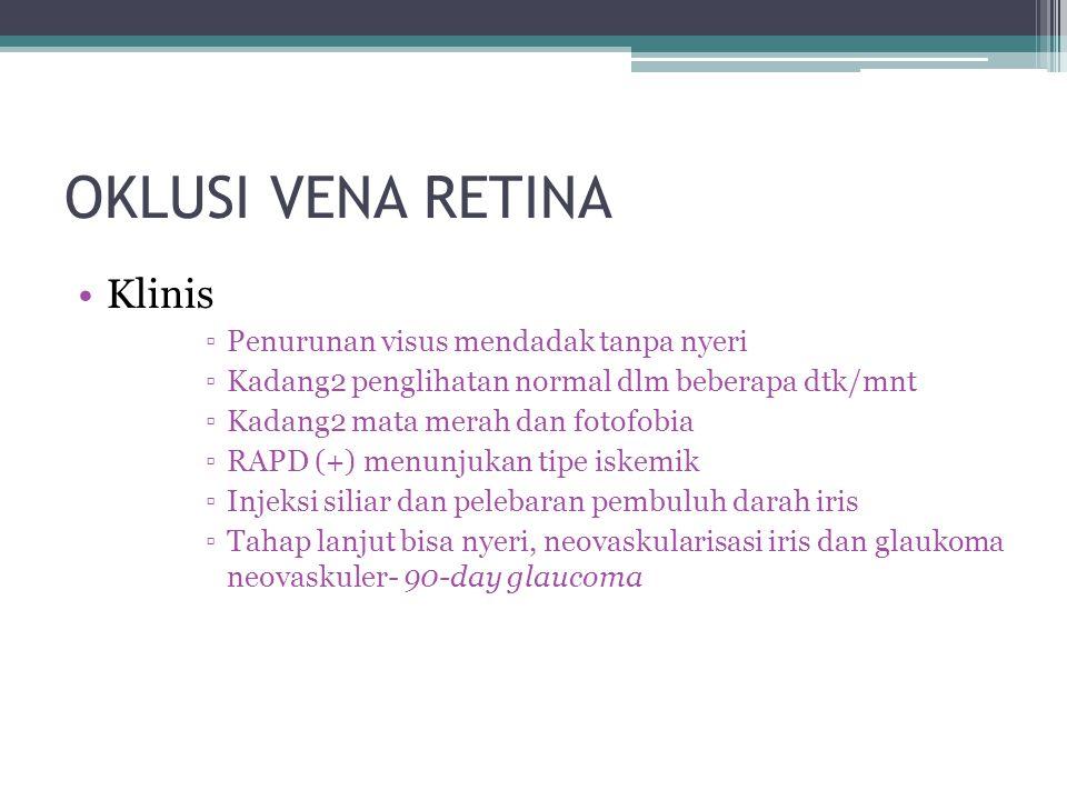 OKLUSI VENA RETINA Klinis ▫Penurunan visus mendadak tanpa nyeri ▫Kadang2 penglihatan normal dlm beberapa dtk/mnt ▫Kadang2 mata merah dan fotofobia ▫RAPD (+) menunjukan tipe iskemik ▫Injeksi siliar dan pelebaran pembuluh darah iris ▫Tahap lanjut bisa nyeri, neovaskularisasi iris dan glaukoma neovaskuler- 90-day glaucoma