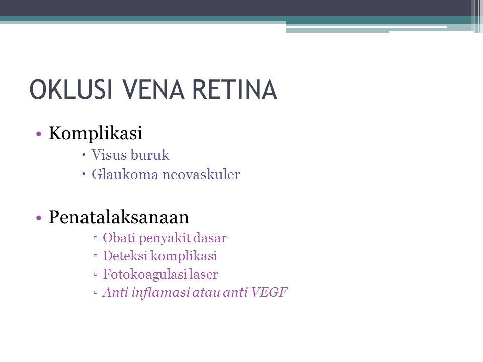 OKLUSI VENA RETINA Komplikasi  Visus buruk  Glaukoma neovaskuler Penatalaksanaan ▫Obati penyakit dasar ▫Deteksi komplikasi ▫Fotokoagulasi laser ▫Anti inflamasi atau anti VEGF