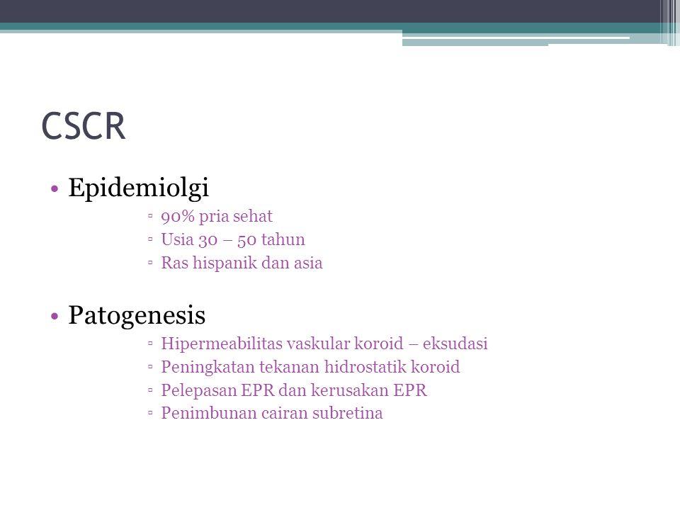 CSCR Epidemiolgi ▫90% pria sehat ▫Usia 30 – 50 tahun ▫Ras hispanik dan asia Patogenesis ▫Hipermeabilitas vaskular koroid – eksudasi ▫Peningkatan tekanan hidrostatik koroid ▫Pelepasan EPR dan kerusakan EPR ▫Penimbunan cairan subretina