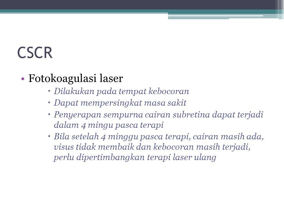 CSCR Fotokoagulasi laser  Dilakukan pada tempat kebocoran  Dapat mempersingkat masa sakit  Penyerapan sempurna cairan subretina dapat terjadi dalam 4 mingu pasca terapi  Bila setelah 4 minggu pasca terapi, cairan masih ada, visus tidak membaik dan kebocoran masih terjadi, perlu dipertimbangkan terapi laser ulang