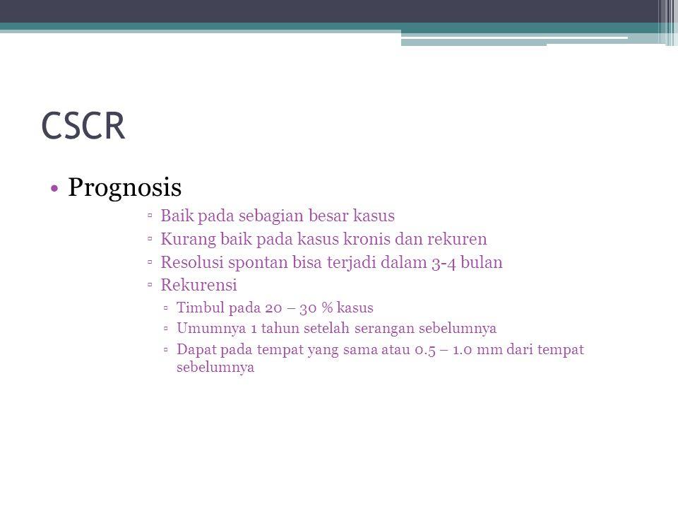 CSCR Prognosis ▫Baik pada sebagian besar kasus ▫Kurang baik pada kasus kronis dan rekuren ▫Resolusi spontan bisa terjadi dalam 3-4 bulan ▫Rekurensi ▫Timbul pada 20 – 30 % kasus ▫Umumnya 1 tahun setelah serangan sebelumnya ▫Dapat pada tempat yang sama atau 0.5 – 1.0 mm dari tempat sebelumnya