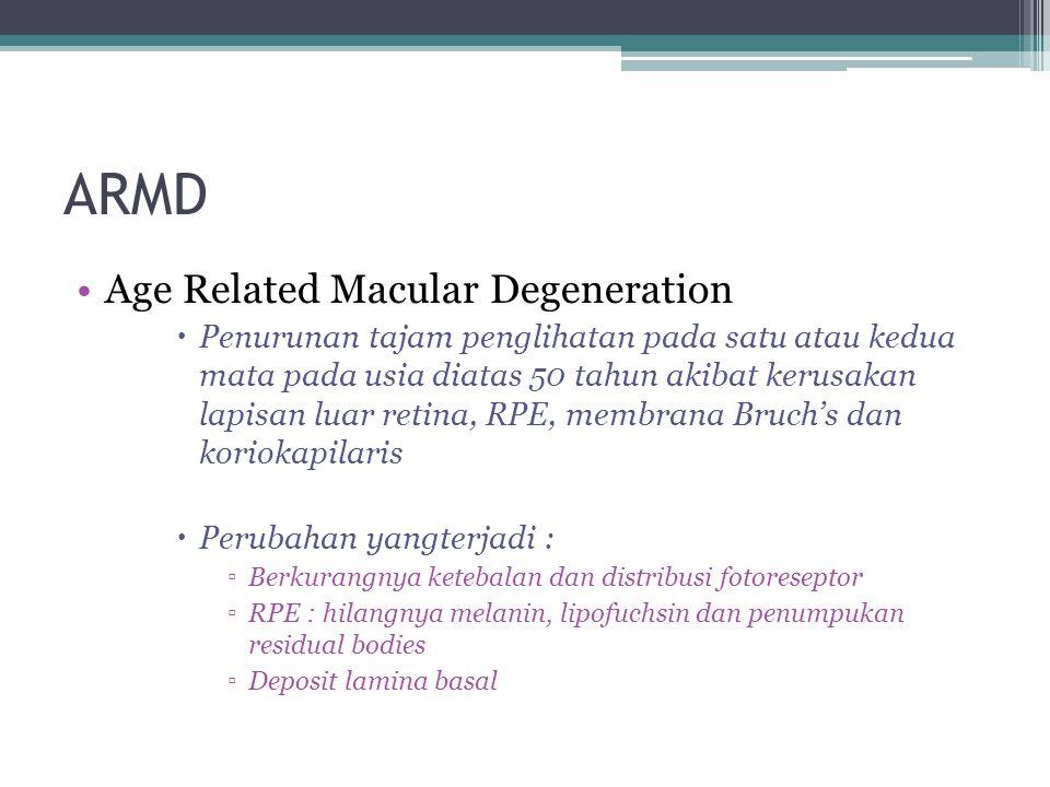 ARMD Age Related Macular Degeneration  Penurunan tajam penglihatan pada satu atau kedua mata pada usia diatas 50 tahun akibat kerusakan lapisan luar retina, RPE, membrana Bruch's dan koriokapilaris  Perubahan yangterjadi : ▫Berkurangnya ketebalan dan distribusi fotoreseptor ▫RPE : hilangnya melanin, lipofuchsin dan penumpukan residual bodies ▫Deposit lamina basal
