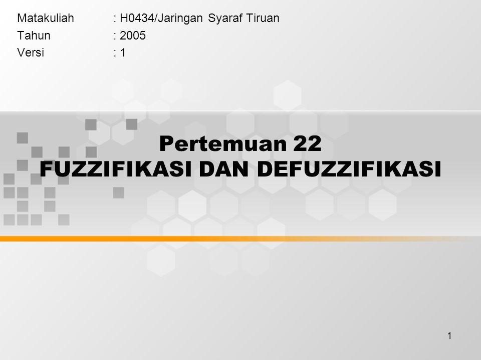 1 Pertemuan 22 FUZZIFIKASI DAN DEFUZZIFIKASI Matakuliah: H0434/Jaringan Syaraf Tiruan Tahun: 2005 Versi: 1