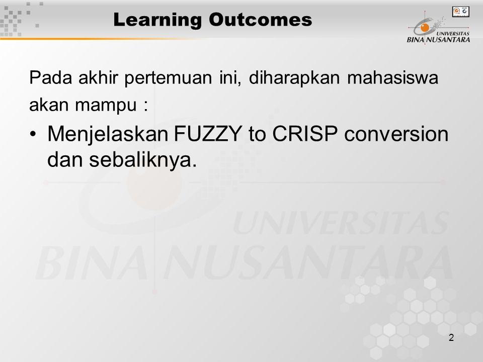 2 Learning Outcomes Pada akhir pertemuan ini, diharapkan mahasiswa akan mampu : Menjelaskan FUZZY to CRISP conversion dan sebaliknya.