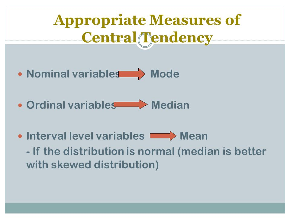 Appropriate Measures of Central Tendency Nominal variables Mode Ordinal variables Median Interval level variables Mean - If the distribution is normal