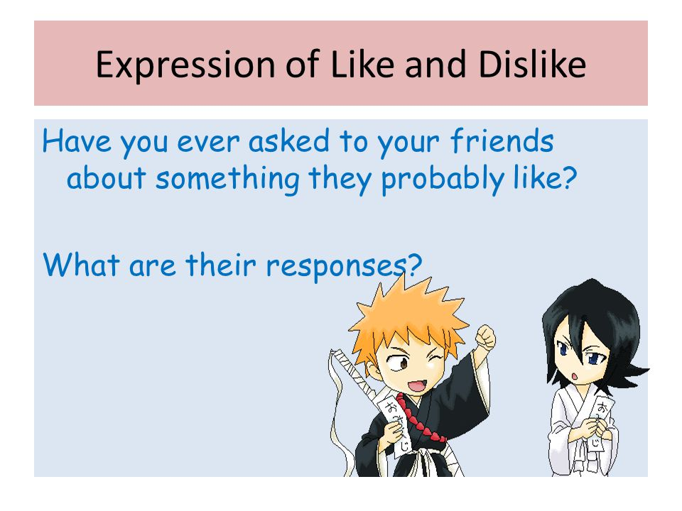 Expression of Like and Dislike Have you ever asked to your friends about something they probably like? What are their responses?