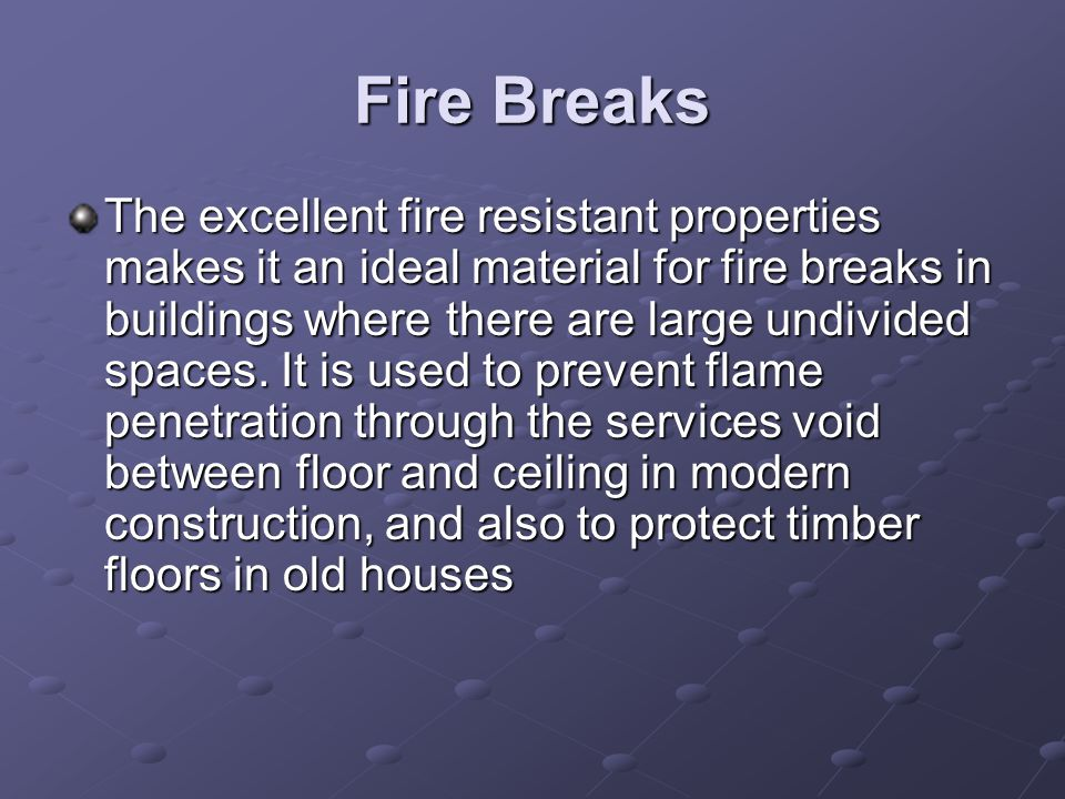 Fire Breaks The excellent fire resistant properties makes it an ideal material for fire breaks in buildings where there are large undivided spaces. It
