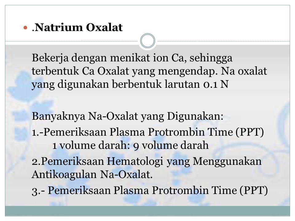 .Natrium Oxalat Bekerja dengan menikat ion Ca, sehingga terbentuk Ca Oxalat yang mengendap.