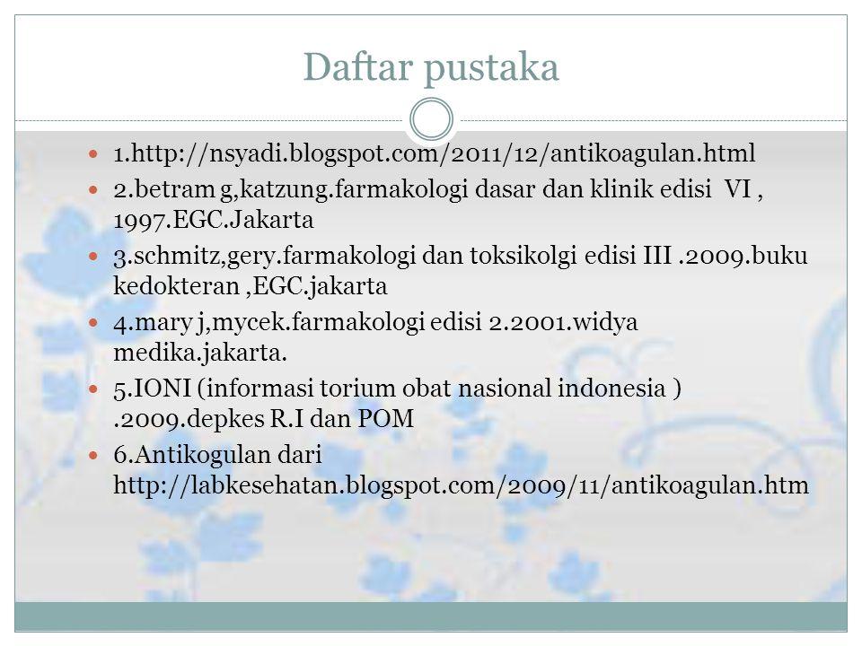 Daftar pustaka 1.http://nsyadi.blogspot.com/2011/12/antikoagulan.html 2.betram g,katzung.farmakologi dasar dan klinik edisi VI, 1997.EGC.Jakarta 3.schmitz,gery.farmakologi dan toksikolgi edisi III.2009.buku kedokteran,EGC.jakarta 4.mary j,mycek.farmakologi edisi 2.2001.widya medika.jakarta.