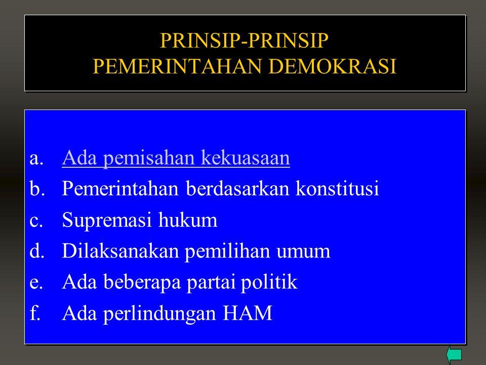 PRINSIP-PRINSIP PEMERINTAHAN DEMOKRASI a.Ada pemisahan kekuasaanAda pemisahan kekuasaan b.Pemerintahan berdasarkan konstitusi c.Supremasi hukum d.Dila