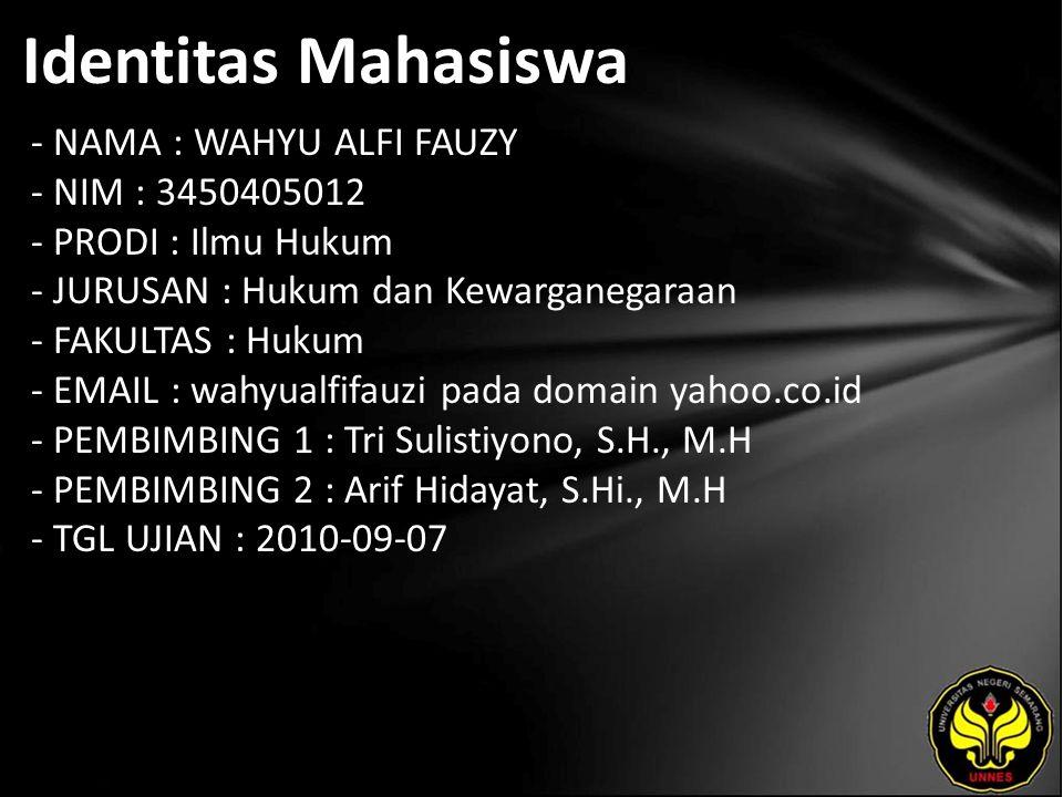 Identitas Mahasiswa - NAMA : WAHYU ALFI FAUZY - NIM : 3450405012 - PRODI : Ilmu Hukum - JURUSAN : Hukum dan Kewarganegaraan - FAKULTAS : Hukum - EMAIL : wahyualfifauzi pada domain yahoo.co.id - PEMBIMBING 1 : Tri Sulistiyono, S.H., M.H - PEMBIMBING 2 : Arif Hidayat, S.Hi., M.H - TGL UJIAN : 2010-09-07