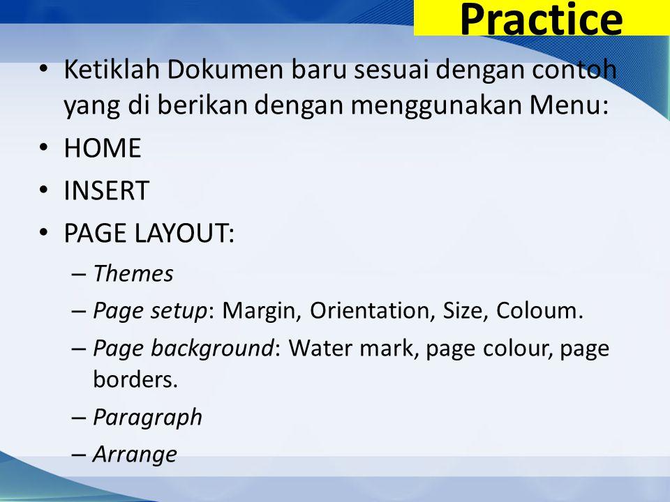 Practice Ketiklah Dokumen baru sesuai dengan contoh yang di berikan dengan menggunakan Menu: HOME INSERT PAGE LAYOUT: – Themes – Page setup: Margin, Orientation, Size, Coloum.