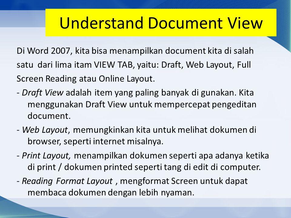 Understand Document View Di Word 2007, kita bisa menampilkan document kita di salah satu dari lima itam VIEW TAB, yaitu: Draft, Web Layout, Full Screen Reading atau Online Layout.