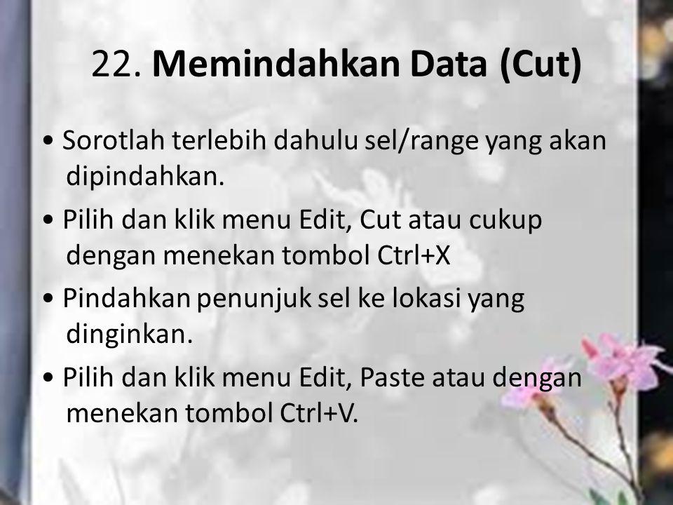 21. Menyalin Data (Copy) Sorotlah terlebih dahulu sel/range yang akan di salin. Pilih dan klik menu Edit, Copy atau cukup dengan menekan tombol Ctrl+C