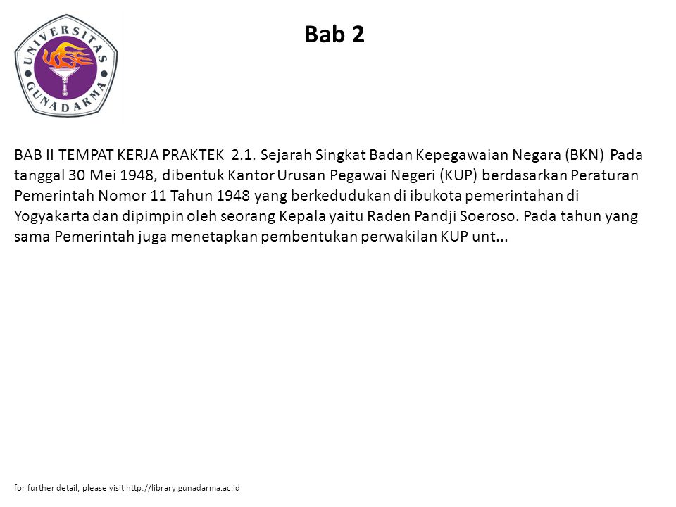 Bab 2 BAB II TEMPAT KERJA PRAKTEK 2.1. Sejarah Singkat Badan Kepegawaian Negara (BKN) Pada tanggal 30 Mei 1948, dibentuk Kantor Urusan Pegawai Negeri