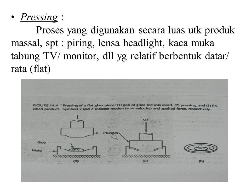Pressing : Proses yang digunakan secara luas utk produk massal, spt : piring, lensa headlight, kaca muka tabung TV/ monitor, dll yg relatif berbentuk datar/ rata (flat)