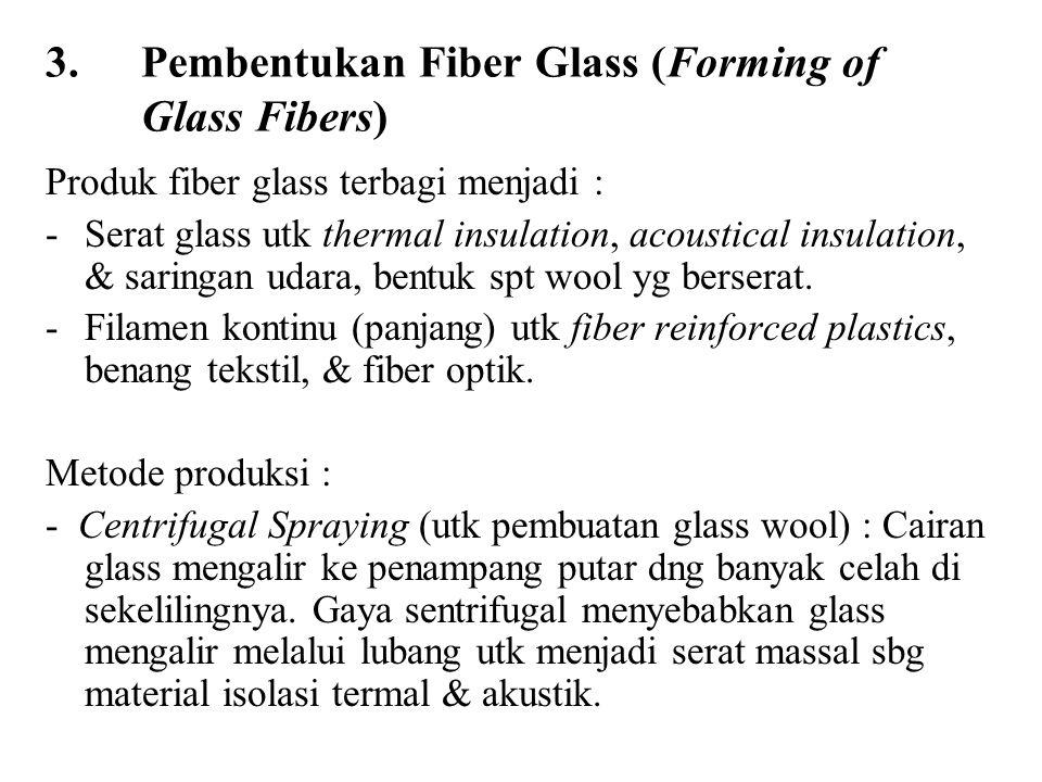 3.Pembentukan Fiber Glass (Forming of Glass Fibers) Produk fiber glass terbagi menjadi : -Serat glass utk thermal insulation, acoustical insulation, & saringan udara, bentuk spt wool yg berserat.