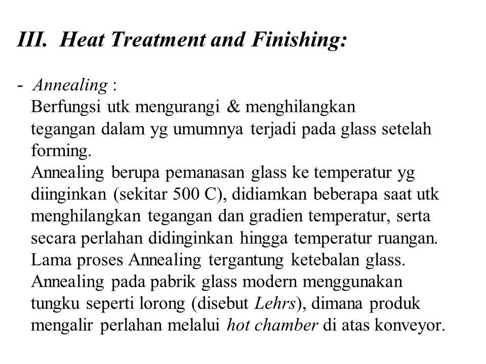 III. Heat Treatment and Finishing: - Annealing : Berfungsi utk mengurangi & menghilangkan tegangan dalam yg umumnya terjadi pada glass setelah forming