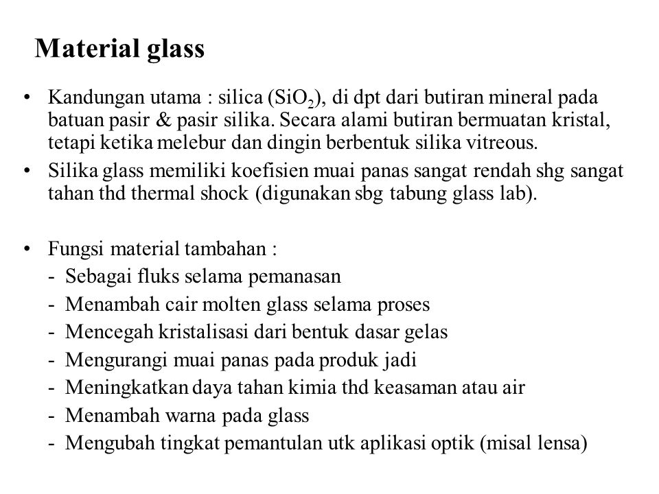 Produk glass : Window glass (misal : kaca jendela) Containers (misal : botol) Light Bulb Glass (misal : bola lampu, gelas minum) Laboratory Glassware (misal : tabung glass, pipet, preparat) Glass Fibers (misal : plastik fiber gelas, insulation wool, fiber optik) Optical Glasses (misal : lensa kacamata, kamera, mikroskop)