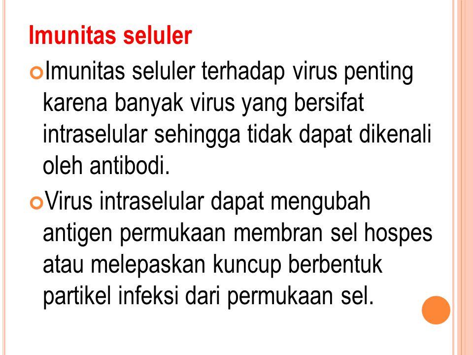 Imunitas seluler Imunitas seluler terhadap virus penting karena banyak virus yang bersifat intraselular sehingga tidak dapat dikenali oleh antibodi.