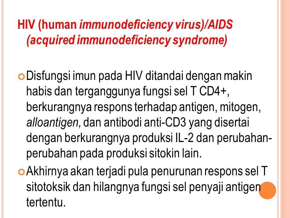 HIV (human immunodeficiency virus)/AIDS (acquired immunodeficiency syndrome) Disfungsi imun pada HIV ditandai dengan makin habis dan terganggunya fungsi sel T CD4+, berkurangnya respons terhadap antigen, mitogen, alloantigen, dan antibodi anti-CD3 yang disertai dengan berkurangnya produksi IL-2 dan perubahan- perubahan pada produksi sitokin lain.