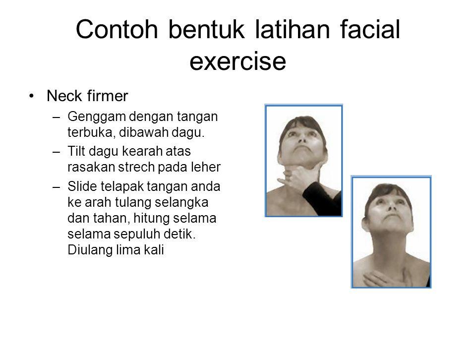 Contoh bentuk latihan facial exercise Neck firmer –Genggam dengan tangan terbuka, dibawah dagu. –Tilt dagu kearah atas rasakan strech pada leher –Slid