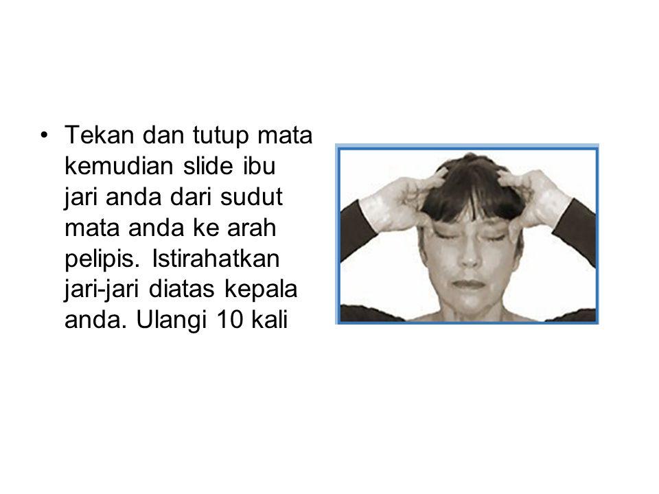 Tekan dan tutup mata kemudian slide ibu jari anda dari sudut mata anda ke arah pelipis. Istirahatkan jari-jari diatas kepala anda. Ulangi 10 kali