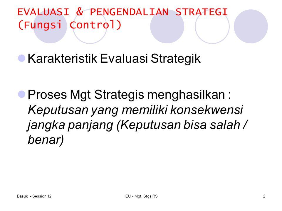 Basuki - Session 12IEU - Mgt. Stgs RS2 EVALUASI & PENGENDALIAN STRATEGI (Fungsi Control) Karakteristik Evaluasi Strategik Proses Mgt Strategis menghas