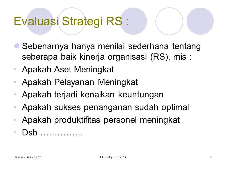 Basuki - Session 12IEU - Mgt. Stgs RS5 Evaluasi Strategi RS : Sebenarnya hanya menilai sederhana tentang seberapa baik kinerja organisasi (RS), mis :