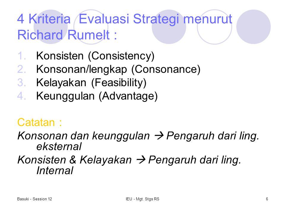 Basuki - Session 12IEU - Mgt. Stgs RS6 4 Kriteria Evaluasi Strategi menurut Richard Rumelt : 1.Konsisten (Consistency) 2.Konsonan/lengkap (Consonance)