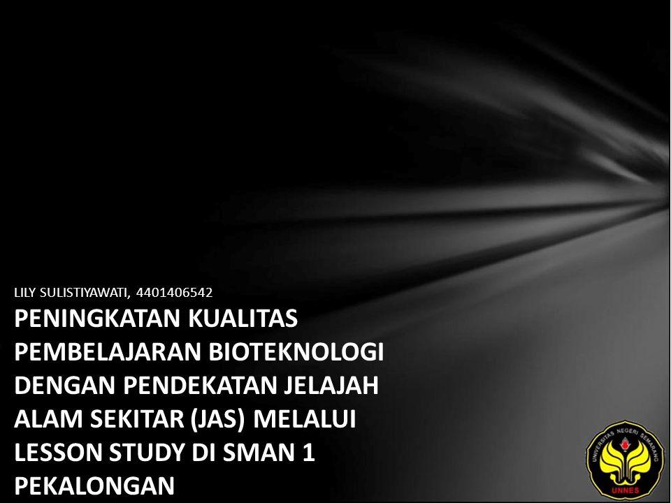 LILY SULISTIYAWATI, 4401406542 PENINGKATAN KUALITAS PEMBELAJARAN BIOTEKNOLOGI DENGAN PENDEKATAN JELAJAH ALAM SEKITAR (JAS) MELALUI LESSON STUDY DI SMA