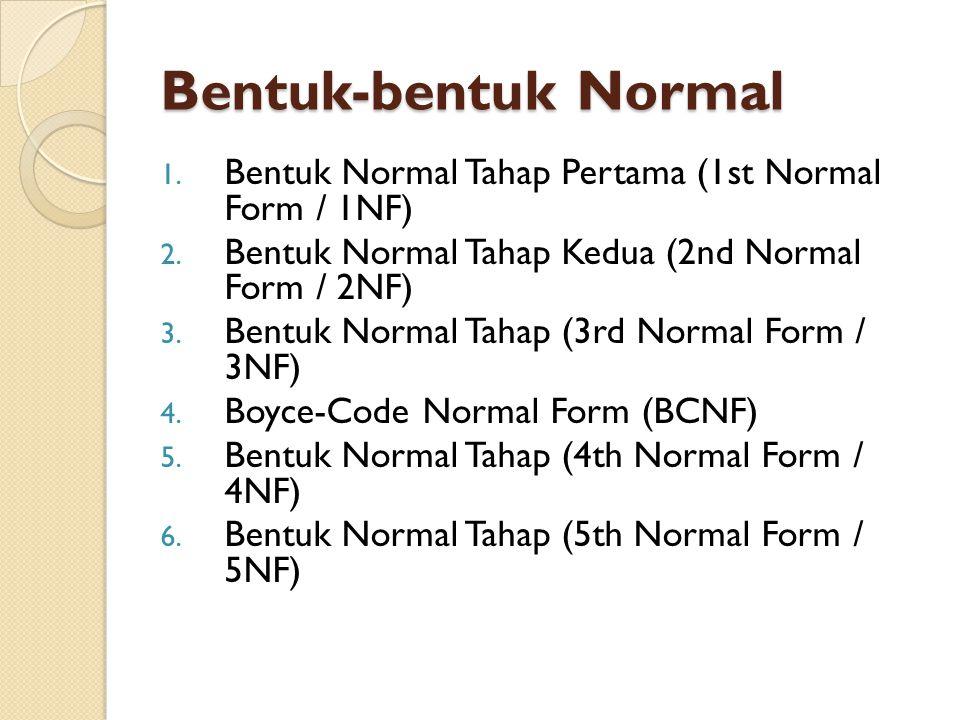Bentuk-bentuk Normal 1. Bentuk Normal Tahap Pertama (1st Normal Form / 1NF) 2. Bentuk Normal Tahap Kedua (2nd Normal Form / 2NF) 3. Bentuk Normal Taha