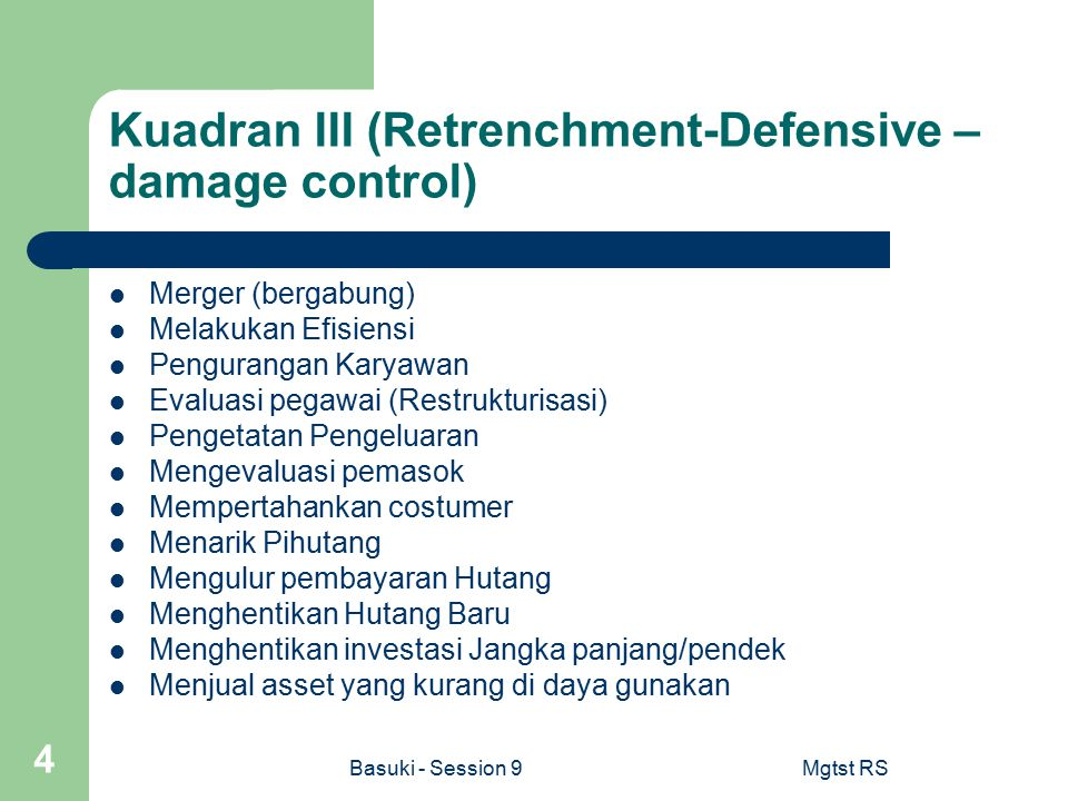 Basuki - Session 9Mgtst RS 5 Kuadran 4 (Deversifikasi – Mobilization) Mendata Asset Merger / Dijual Menjual Asset Rasionalisasi (PHK) Rekonsiliasi Owner Colective Responsibility Menutup Hutang Memutihkan Pihutang (kalau ada)
