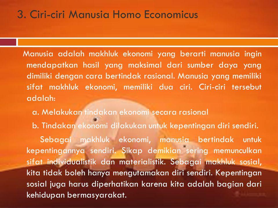 3. Ciri-ciri Manusia Homo Economicus Manusia adalah makhluk ekonomi yang berarti manusia ingin mendapatkan hasil yang maksimal dari sumber daya yang d