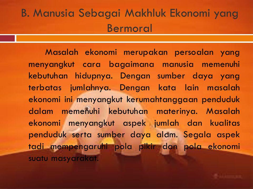 B. Manusia Sebagai Makhluk Ekonomi yang Bermoral Masalah ekonomi merupakan persoalan yang menyangkut cara bagaimana manusia memenuhi kebutuhan hidupny