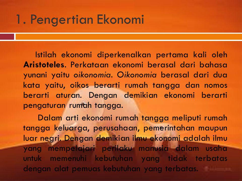 1. Pengertian Ekonomi Istilah ekonomi diperkenalkan pertama kali oleh Aristoteles. Perkataan ekonomi berasal dari bahasa yunani yaitu oikonomia. Oikon