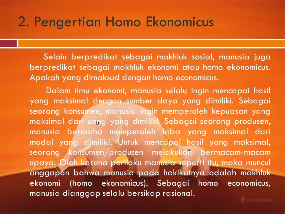 2. Pengertian Homo Ekonomicus Selain berpredikat sebagai makhluk sosial, manusia juga berpredikat sebagai makhluk ekonomi atau homo ekonomicus. Apakah