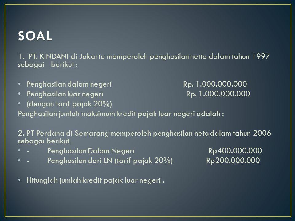1. PT. KINDANI di Jakarta memperoleh penghasilan netto dalam tahun 1997 sebagai berikut : Penghasilan dalam negeri Rp. 1.000.000.000 Penghasilan luar
