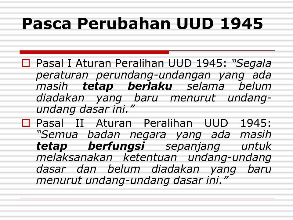 """Pasca Perubahan UUD 1945  Pasal I Aturan Peralihan UUD 1945: """"Segala peraturan perundang-undangan yang ada masih tetap berlaku selama belum diadakan"""