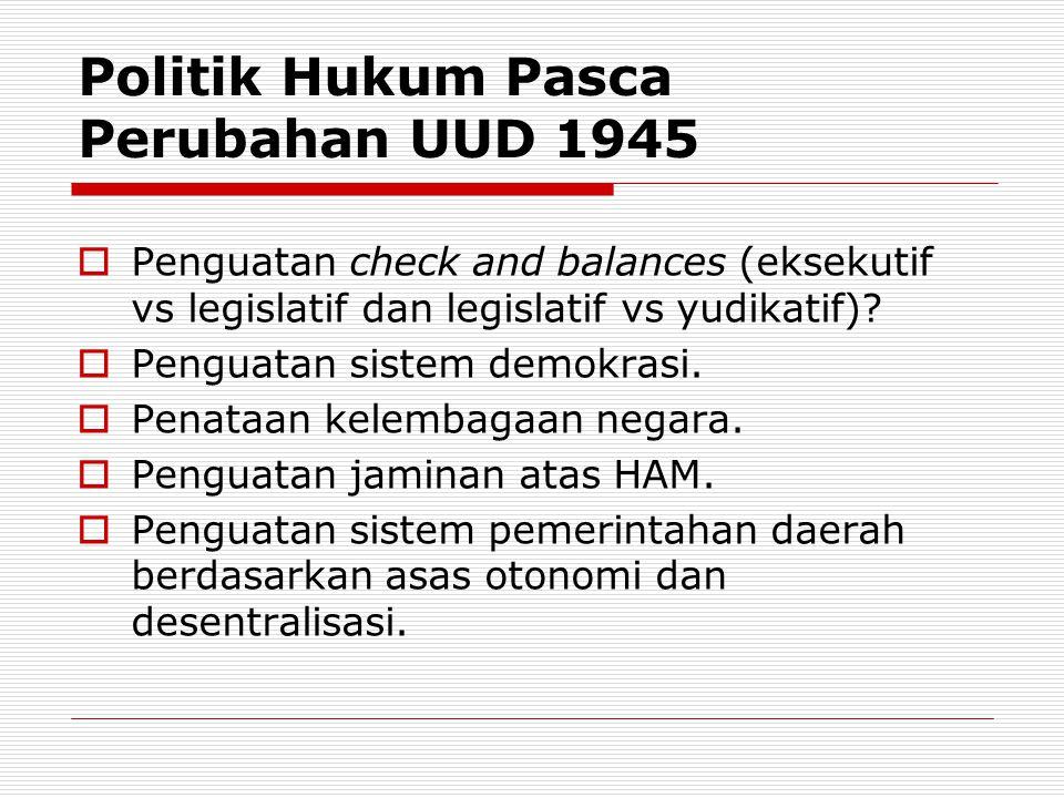 Politik Hukum Pasca Perubahan UUD 1945  Penguatan check and balances (eksekutif vs legislatif dan legislatif vs yudikatif)?  Penguatan sistem demokr