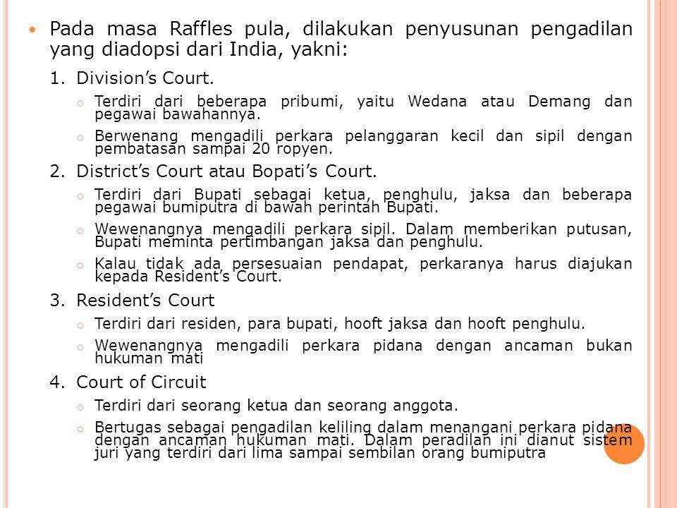 Pada masa Raffles pula, dilakukan penyusunan pengadilan yang diadopsi dari India, yakni: 1.Division's Court. Terdiri dari beberapa pribumi, yaitu Weda
